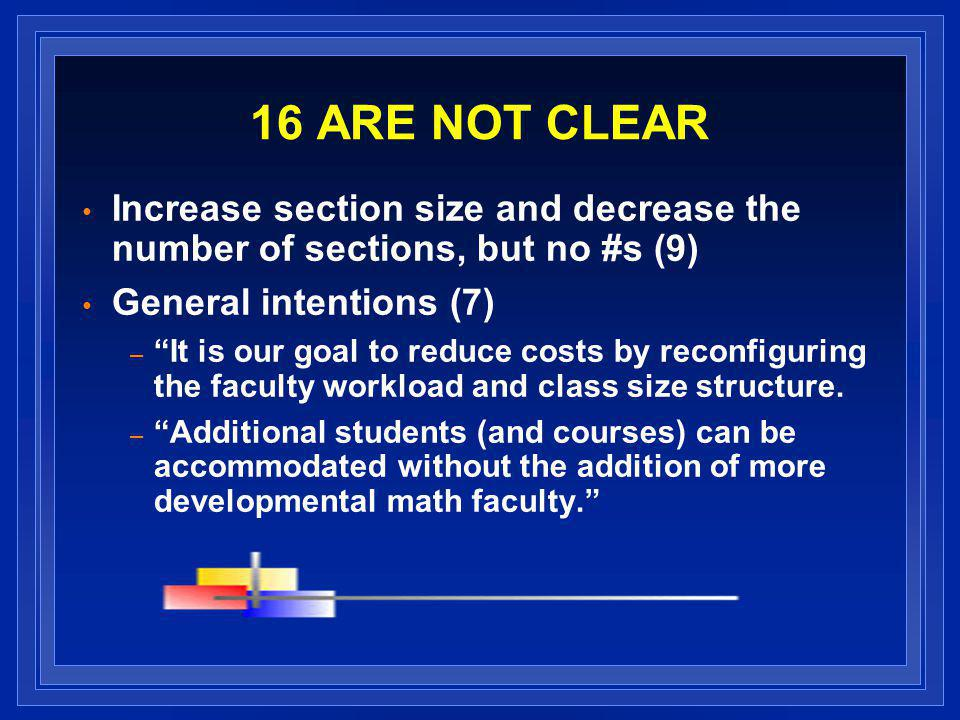 16 ARE NOT CLEAR Increase section size and decrease the number of sections, but no #s (9) General intentions (7) – It is our goal to reduce costs by reconfiguring the faculty workload and class size structure.