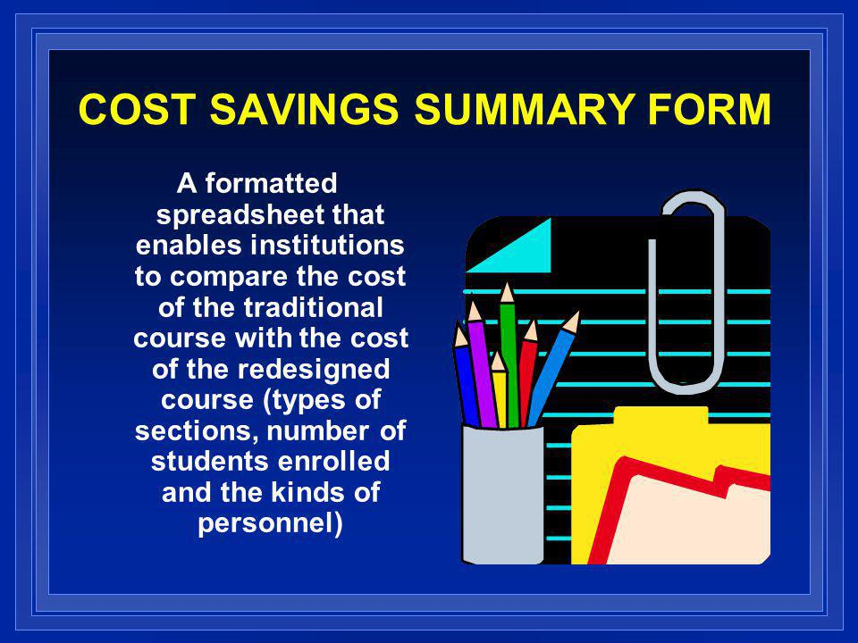 COST SAVINGS SUMMARY FORM A formatted spreadsheet that enables institutions to compare the cost of the traditional course with the cost of the redesigned course (types of sections, number of students enrolled and the kinds of personnel)
