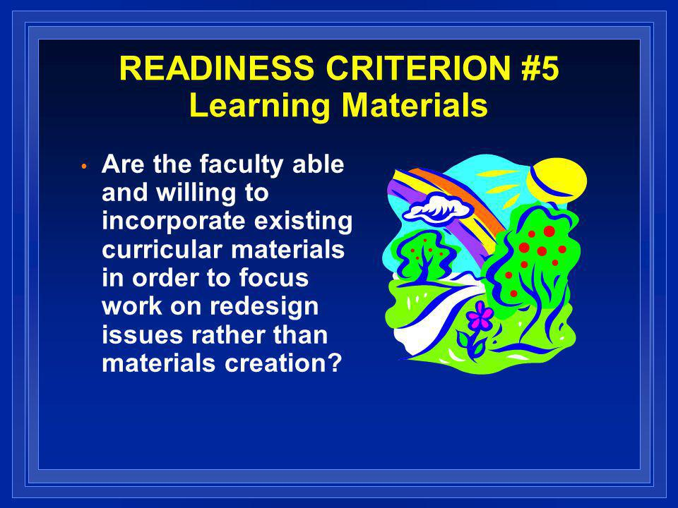 READINESS CRITERION #5 Learning Materials Are the faculty able and willing to incorporate existing curricular materials in order to focus work on redesign issues rather than materials creation