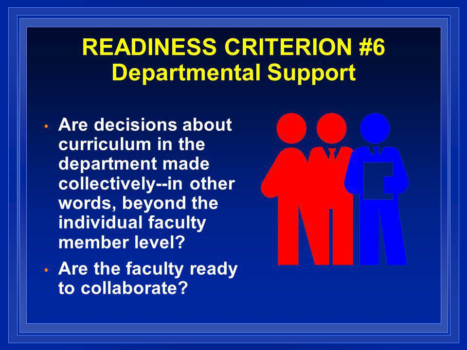 READINESS CRITERION #6 Departmental Support Are decisions about curriculum in the department made collectively--in other words, beyond the individual faculty member level.