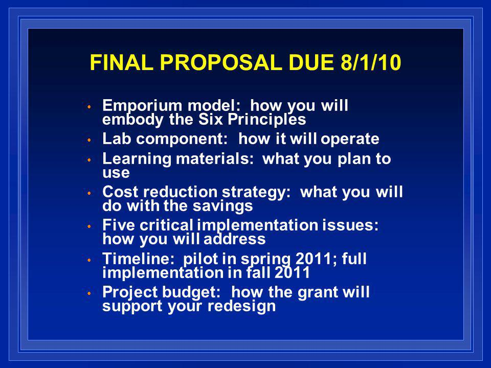 FINAL PROPOSAL DUE 8/1/10 Emporium model: how you will embody the Six Principles Lab component: how it will operate Learning materials: what you plan to use Cost reduction strategy: what you will do with the savings Five critical implementation issues: how you will address Timeline: pilot in spring 2011; full implementation in fall 2011 Project budget: how the grant will support your redesign