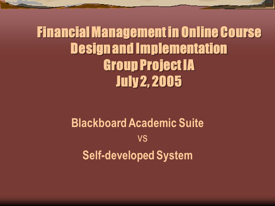Financial Management in Online Course Design and Implementation Group Project IA July 2, 2005 Blackboard Academic Suite vs Self-developed System