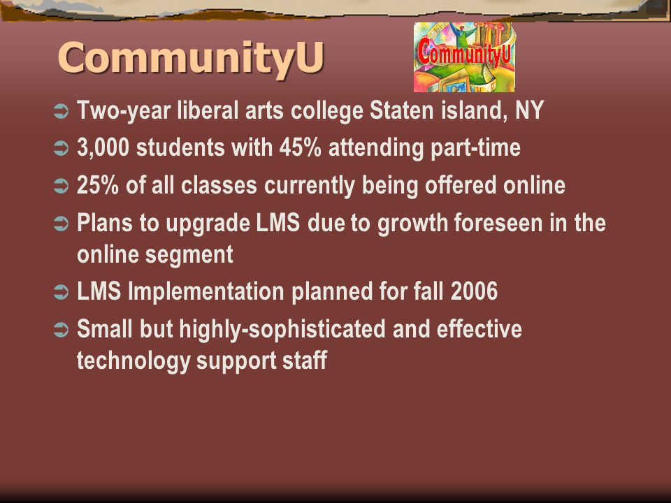 CommunityU Two-year liberal arts college Staten island, NY 3,000 students with 45% attending part-time 25% of all classes currently being offered online Plans to upgrade LMS due to growth foreseen in the online segment LMS Implementation planned for fall 2006 Small but highly-sophisticated and effective technology support staff