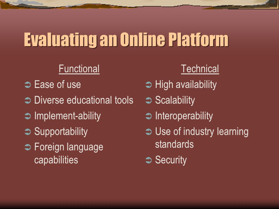 Evaluating an Online Platform Functional Ease of use Diverse educational tools Implement-ability Supportability Foreign language capabilities Technical High availability Scalability Interoperability Use of industry learning standards Security