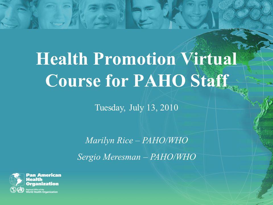 Health Promotion Virtual Course for PAHO Staff Tuesday, July 13, 2010 Marilyn Rice – PAHO/WHO Sergio Meresman – PAHO/WHO