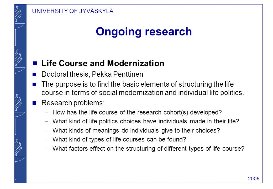 UNIVERSITY OF JYVÄSKYLÄ 2005 Ongoing research Life Course and Modernization Doctoral thesis, Pekka Penttinen The purpose is to find the basic elements of structuring the life course in terms of social modernization and individual life politics.