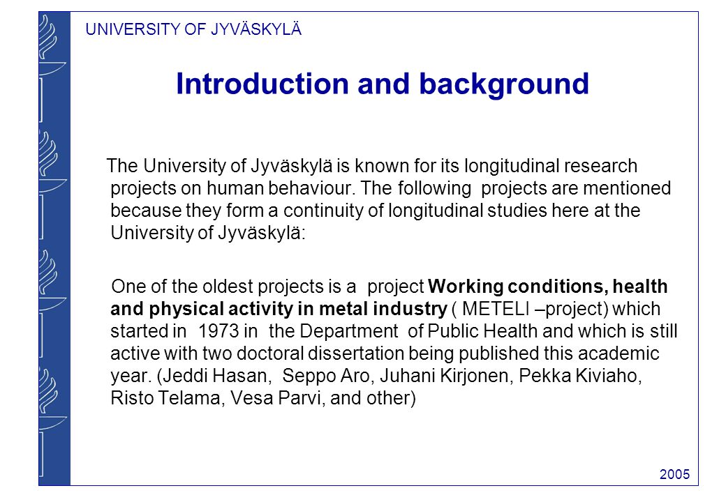 UNIVERSITY OF JYVÄSKYLÄ 2005 Introduction and background The University of Jyväskylä is known for its longitudinal research projects on human behaviour.