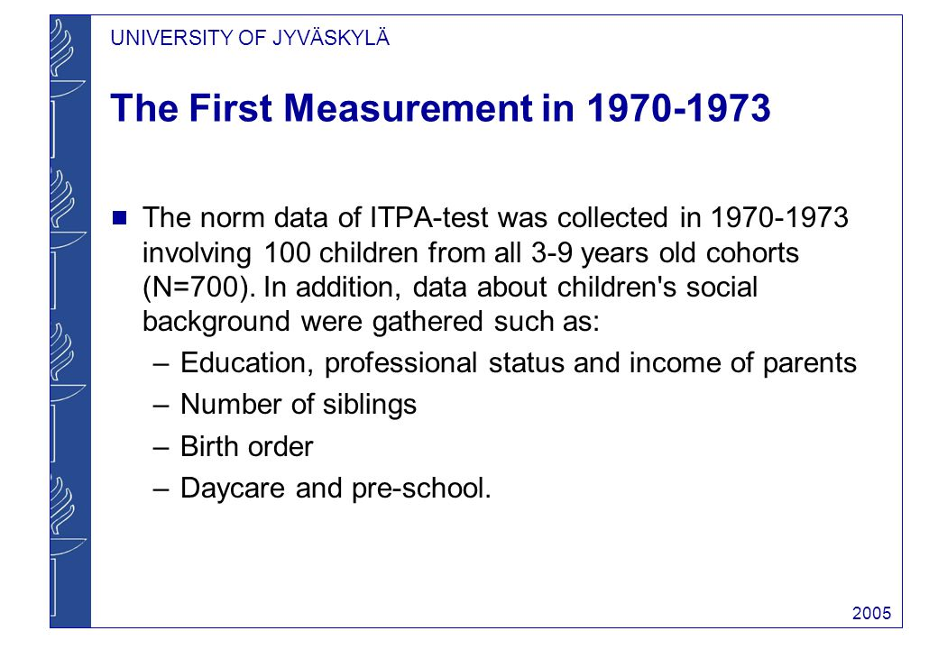 UNIVERSITY OF JYVÄSKYLÄ 2005 The First Measurement in 1970-1973 The norm data of ITPA-test was collected in 1970-1973 involving 100 children from all 3-9 years old cohorts (N=700).