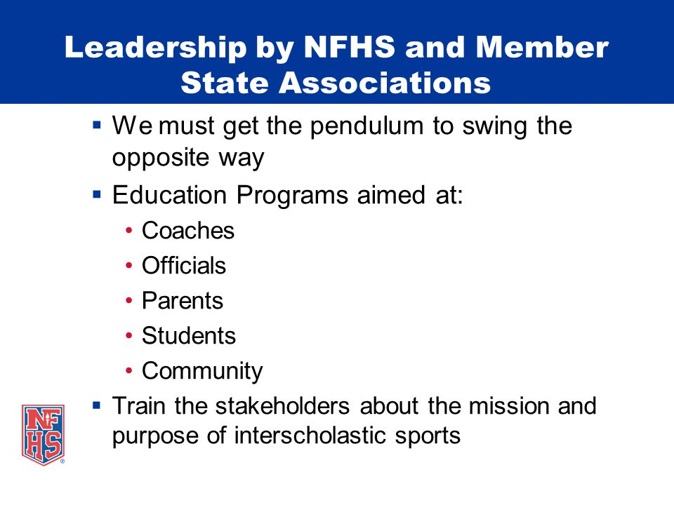 Leadership by NFHS and Member State Associations We must get the pendulum to swing the opposite way Education Programs aimed at: Coaches Officials Parents Students Community Train the stakeholders about the mission and purpose of interscholastic sports