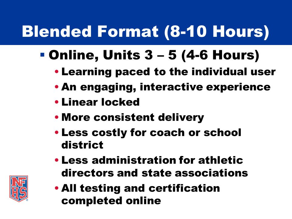 Blended Format (8-10 Hours) Online, Units 3 – 5 (4-6 Hours) Learning paced to the individual user An engaging, interactive experience Linear locked More consistent delivery Less costly for coach or school district Less administration for athletic directors and state associations All testing and certification completed online