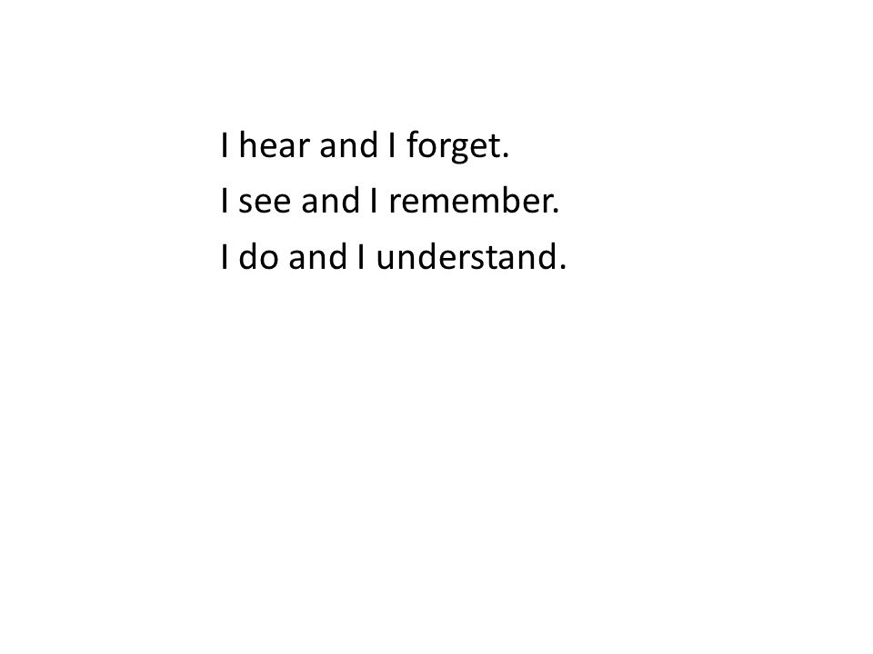 I hear and I forget. I see and I remember. I do and I understand.