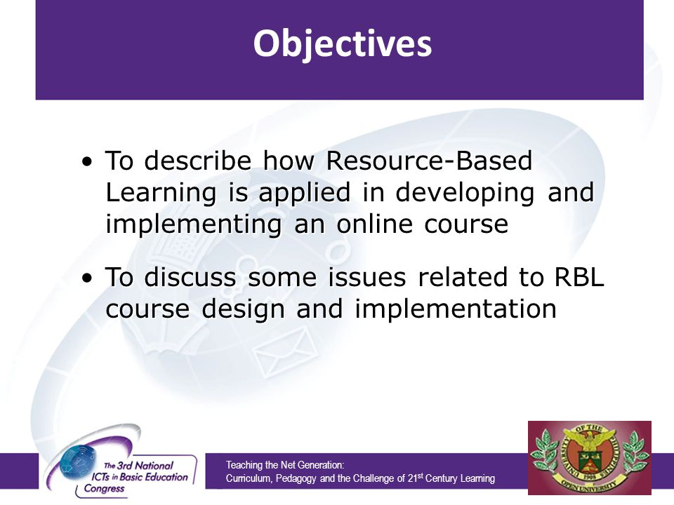Teaching the Net Generation: Curriculum, Pedagogy and the Challenge of 21 st Century Learning Objectives To describe how Resource-Based Learning is applied in developing and implementing an online course To discuss some issues related to RBL course design and implementation To describe how Resource-Based Learning is applied in developing and implementing an online course To discuss some issues related to RBL course design and implementation