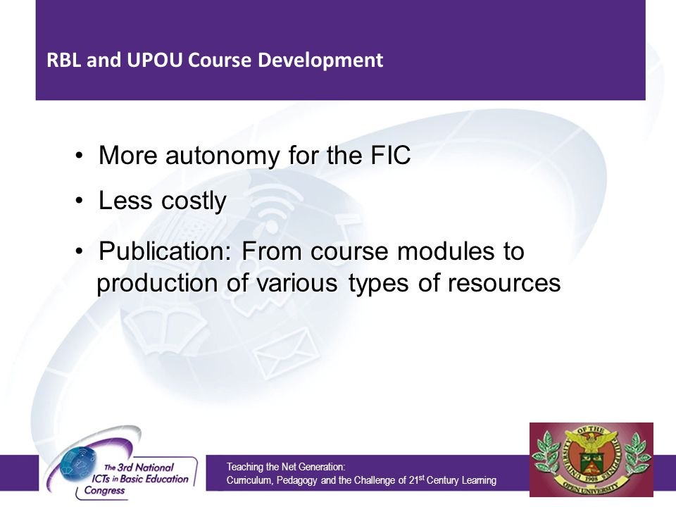 Teaching the Net Generation: Curriculum, Pedagogy and the Challenge of 21 st Century Learning More autonomy for the FIC RBL and UPOU Course Development Less costly Publication: From course modules to production of various types of resources Publication: From course modules to production of various types of resources