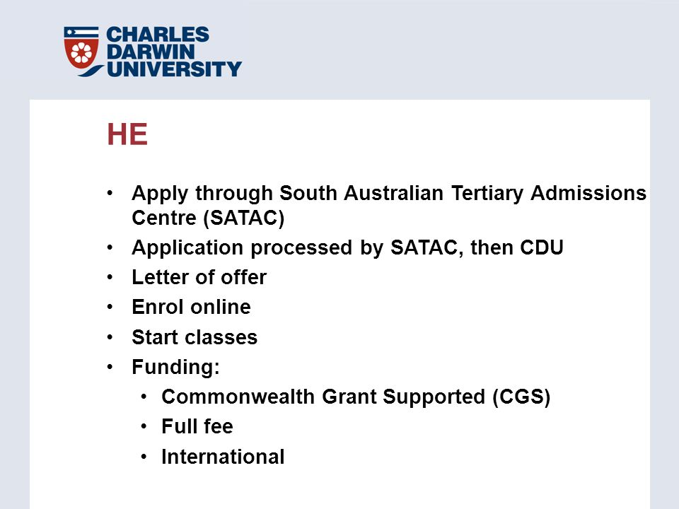 Apply through South Australian Tertiary Admissions Centre (SATAC) Application processed by SATAC, then CDU Letter of offer Enrol online Start classes Funding: Commonwealth Grant Supported (CGS) Full fee International HE