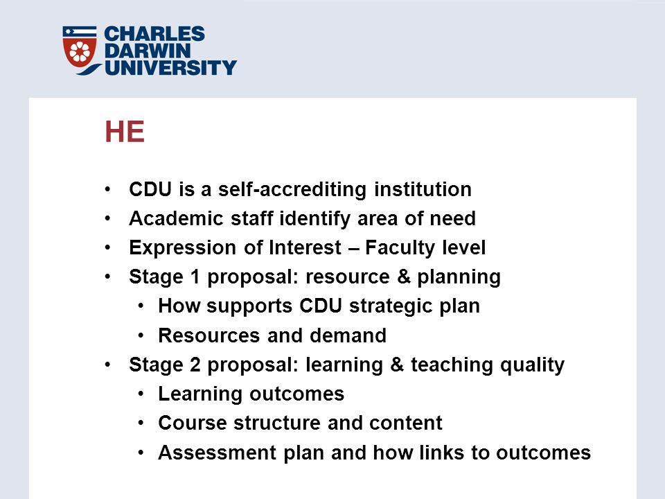 CDU is a self-accrediting institution Academic staff identify area of need Expression of Interest – Faculty level Stage 1 proposal: resource & planning How supports CDU strategic plan Resources and demand Stage 2 proposal: learning & teaching quality Learning outcomes Course structure and content Assessment plan and how links to outcomes HE