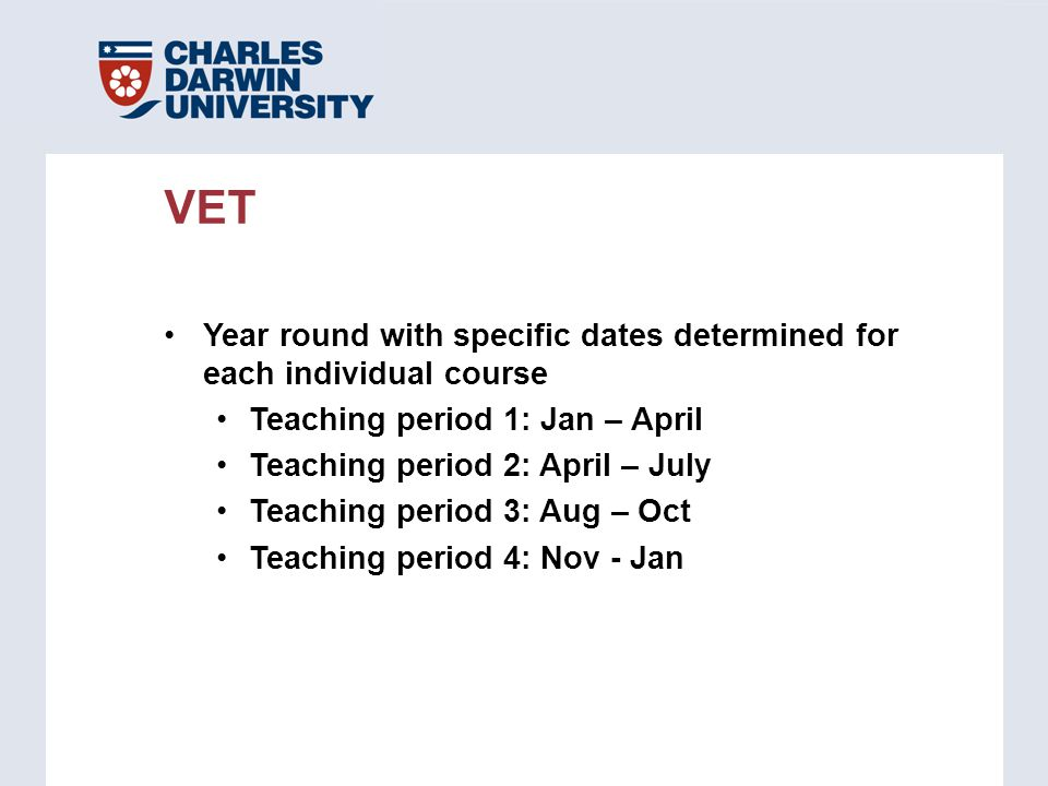 Year round with specific dates determined for each individual course Teaching period 1: Jan – April Teaching period 2: April – July Teaching period 3: Aug – Oct Teaching period 4: Nov - Jan VET