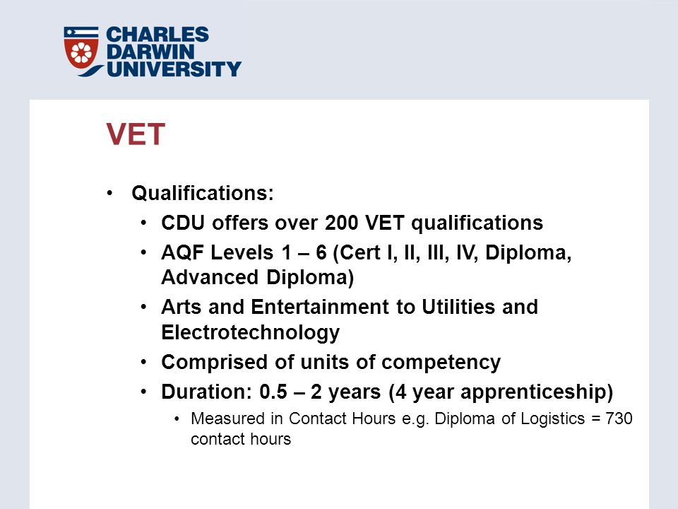 Qualifications: CDU offers over 200 VET qualifications AQF Levels 1 – 6 (Cert I, II, III, IV, Diploma, Advanced Diploma) Arts and Entertainment to Uti