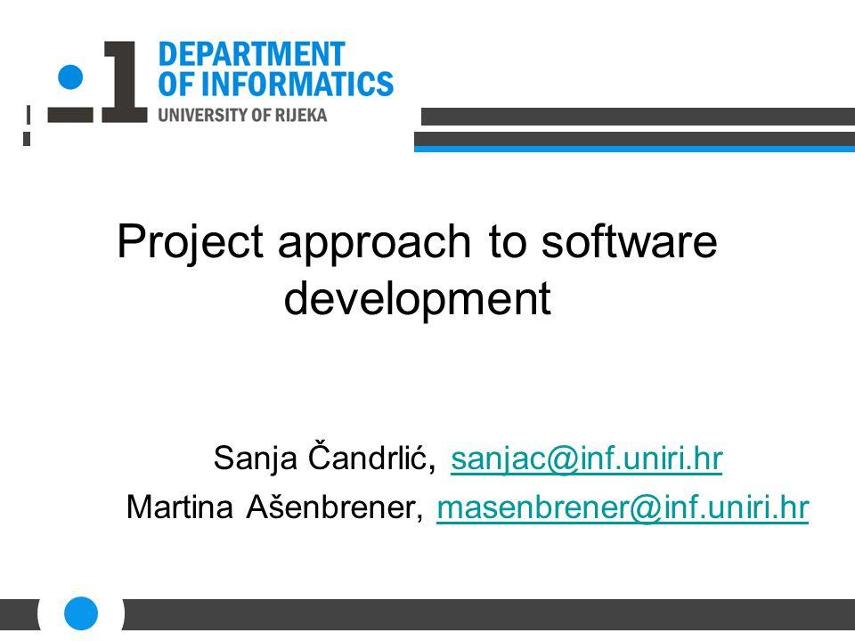 Project approach to software development Sanja Čandrlić, sanjac@inf.uniri.hr sanjac@inf.uniri.hr Martina Ašenbrener, masenbrener@inf.uniri.hrmasenbrener@inf.uniri.hr