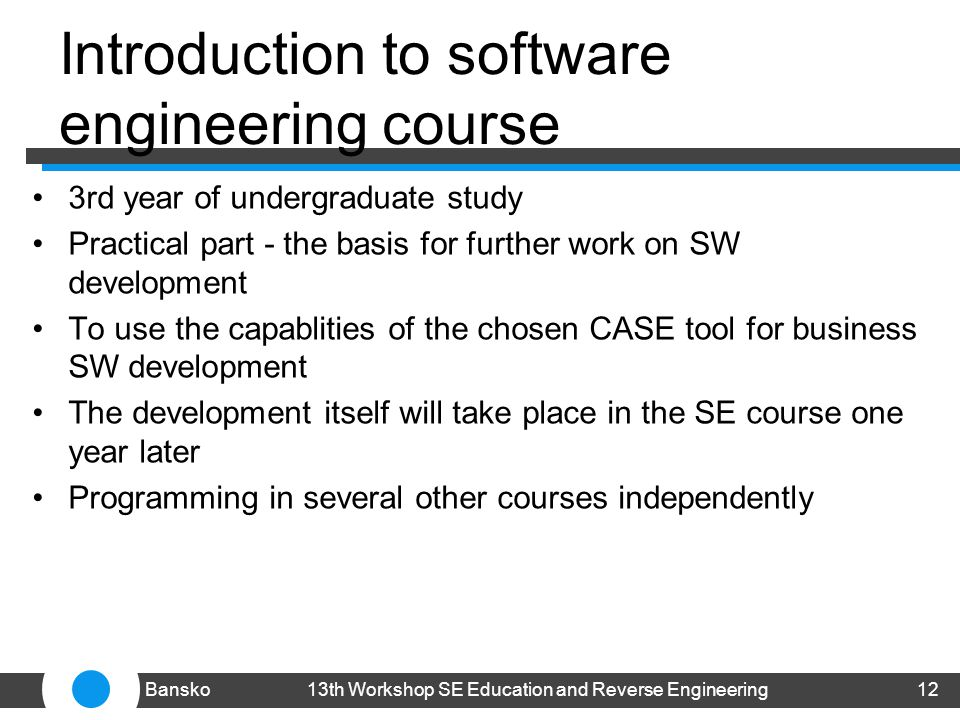 Introduction to software engineering course 3rd year of undergraduate study Practical part - the basis for further work on SW development To use the capablities of the chosen CASE tool for business SW development The development itself will take place in the SE course one year later Programming in several other courses independently 1213th Workshop SE Education and Reverse EngineeringBansko