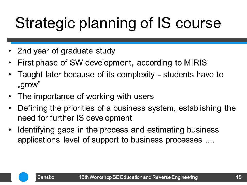Strategic planning of IS course 2nd year of graduate study First phase of SW development, according to MIRIS Taught later because of its complexity - students have to grow The importance of working with users Defining the priorities of a business system, establishing the need for further IS development Identifying gaps in the process and estimating business applications level of support to business processes....