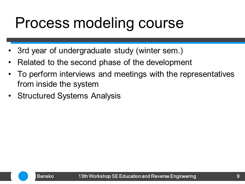 Process modeling course 3rd year of undergraduate study (winter sem.) Related to the second phase of the development To perform interviews and meetings with the representatives from inside the system Structured Systems Analysis 913th Workshop SE Education and Reverse EngineeringBansko