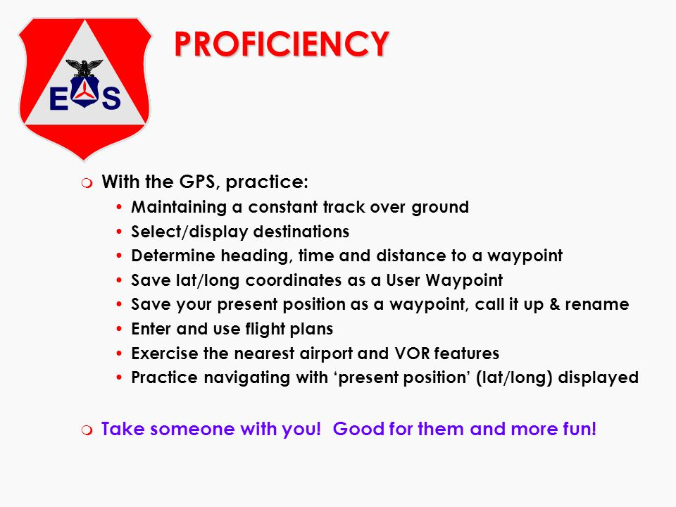 PROFICIENCY m With the GPS, practice: Maintaining a constant track over ground Select/display destinations Determine heading, time and distance to a w