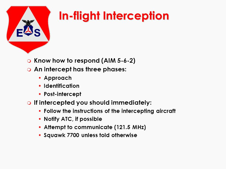 In-flight Interception m Know how to respond (AIM 5-6-2) m An intercept has three phases: Approach Identification Post-intercept m If intercepted you
