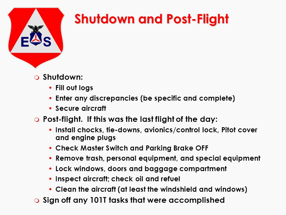 Shutdown and Post-Flight m Shutdown: Fill out logs Enter any discrepancies (be specific and complete) Secure aircraft m Post-flight. If this was the l