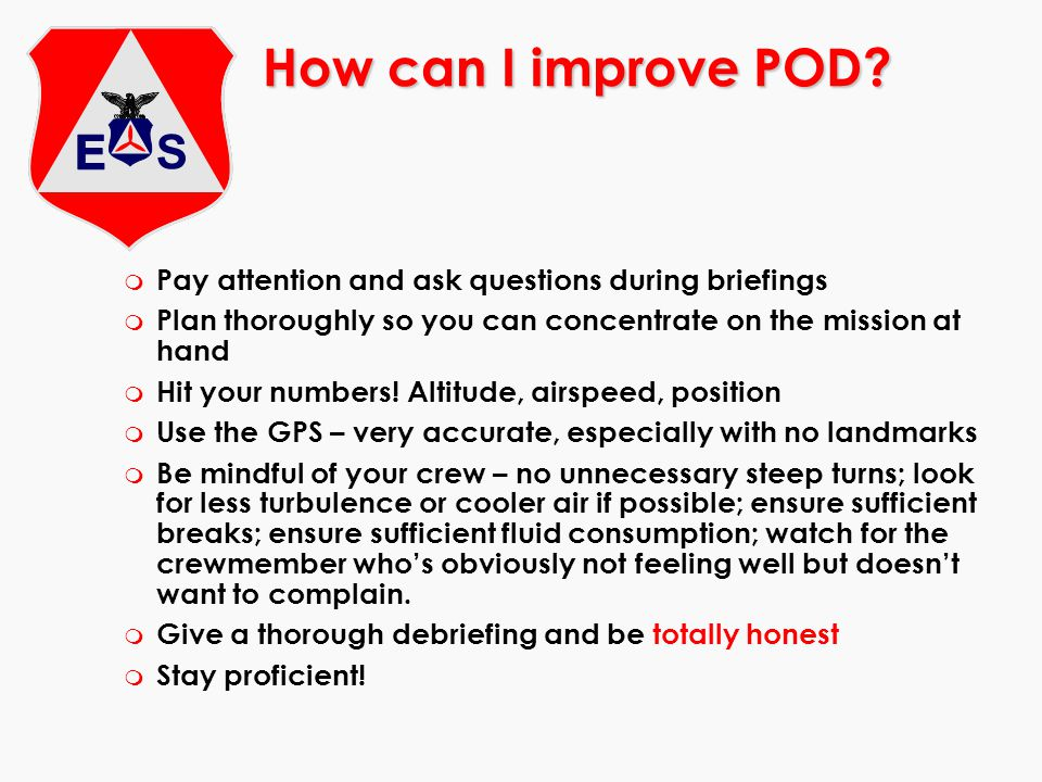 How can I improve POD? m Pay attention and ask questions during briefings m Plan thoroughly so you can concentrate on the mission at hand m Hit your n
