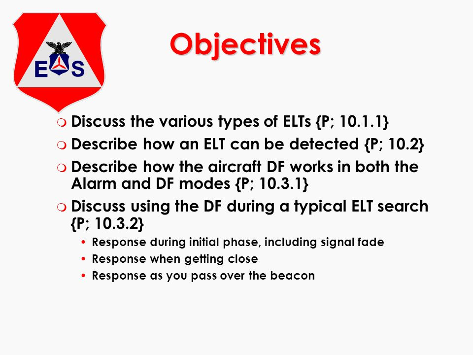 m Discuss the various types of ELTs {P; 10.1.1} m Describe how an ELT can be detected {P; 10.2} m Describe how the aircraft DF works in both the Alarm