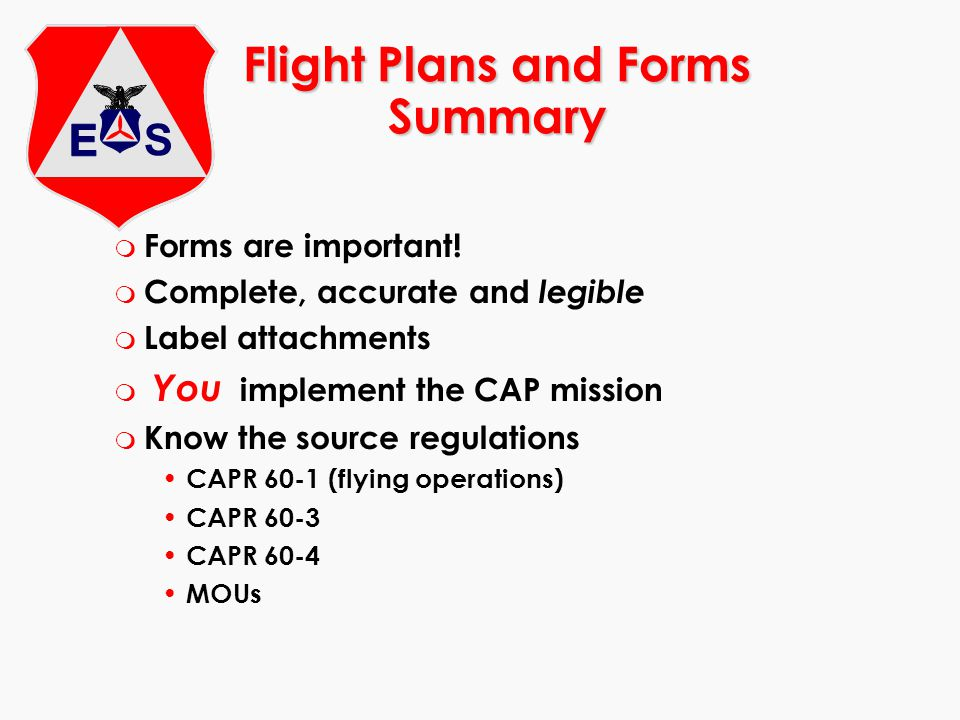 Flight Plans and Forms Summary m Forms are important! m Complete, accurate and legible m Label attachments m You implement the CAP mission m Know the