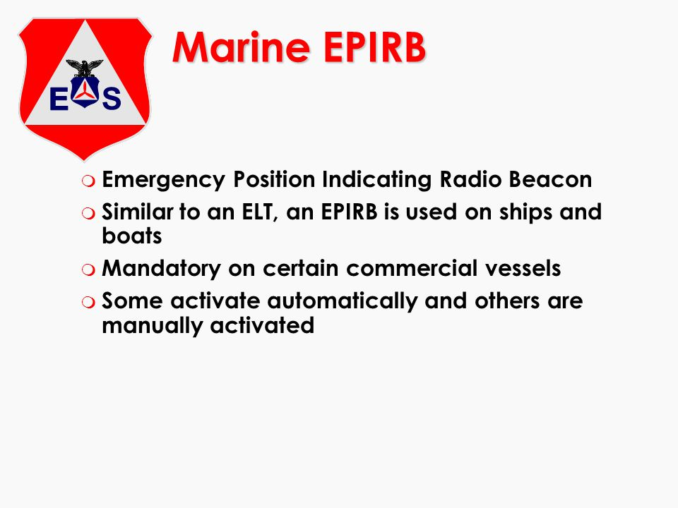 m Emergency Position Indicating Radio Beacon m Similar to an ELT, an EPIRB is used on ships and boats m Mandatory on certain commercial vessels m Some
