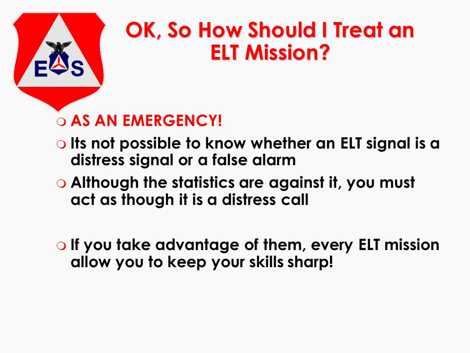 m AS AN EMERGENCY! m Its not possible to know whether an ELT signal is a distress signal or a false alarm m Although the statistics are against it, yo