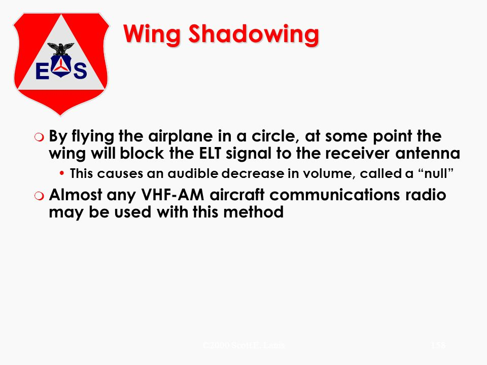 ©2000 Scott E. Lanis158 Wing Shadowing m By flying the airplane in a circle, at some point the wing will block the ELT signal to the receiver antenna