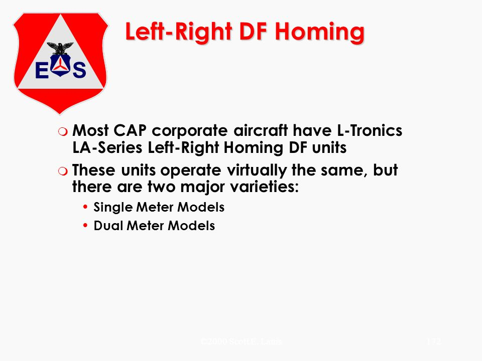 ©2000 Scott E. Lanis172 Left-Right DF Homing m Most CAP corporate aircraft have L-Tronics LA-Series Left-Right Homing DF units m These units operate v