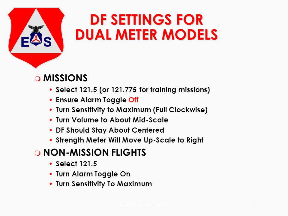 ©2000 Scott E. Lanis178 DF SETTINGS FOR DUAL METER MODELS m MISSIONS Select 121.5 (or 121.775 for training missions) Ensure Alarm Toggle Off Turn Sens