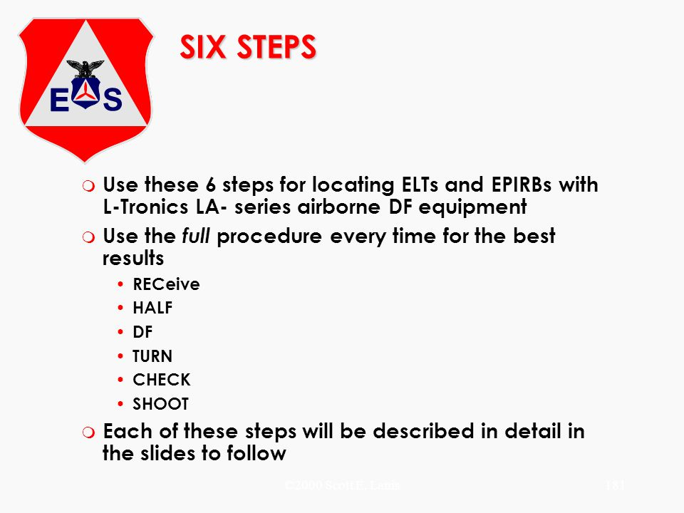 ©2000 Scott E. Lanis181 SIX STEPS m Use these 6 steps for locating ELTs and EPIRBs with L-Tronics LA- series airborne DF equipment m Use the full proc