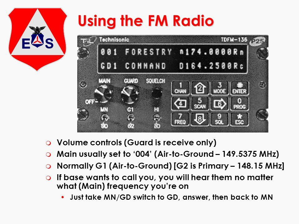 Using the FM Radio m Volume controls (Guard is receive only) m Main usually set to 004 (Air-to-Ground – 149.5375 MHz) m Normally G1 (Air-to-Ground) [G