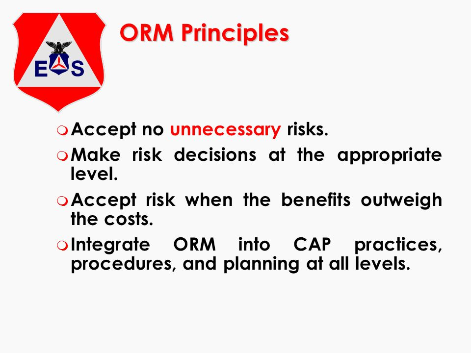 ORM Principles m Accept no unnecessary risks. m Make risk decisions at the appropriate level. m Accept risk when the benefits outweigh the costs. m In