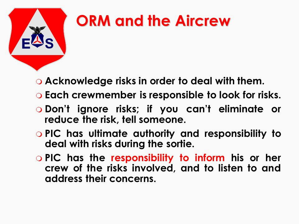 ORM and the Aircrew m Acknowledge risks in order to deal with them. m Each crewmember is responsible to look for risks. m Dont ignore risks; if you ca