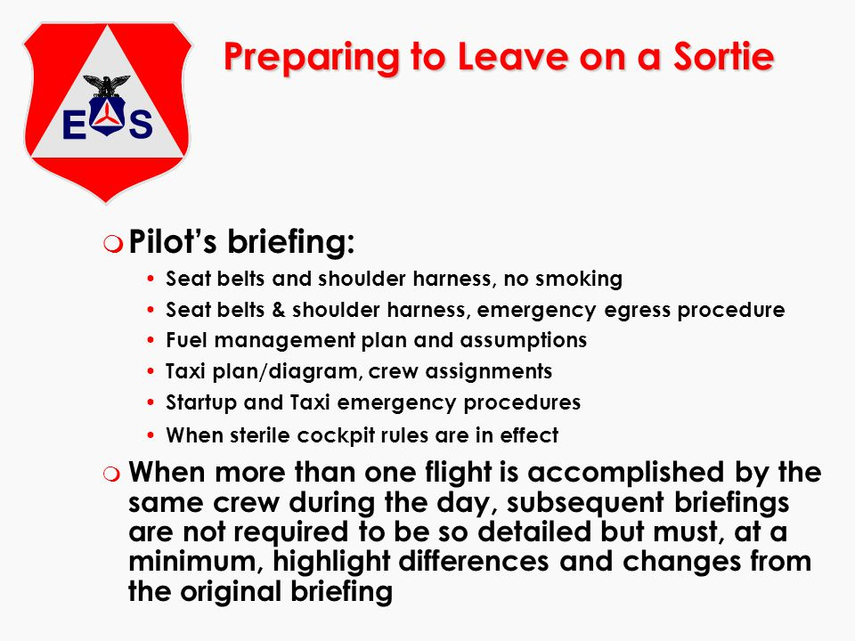 Preparing to Leave on a Sortie m Pilots briefing: Seat belts and shoulder harness, no smoking Seat belts & shoulder harness, emergency egress procedur