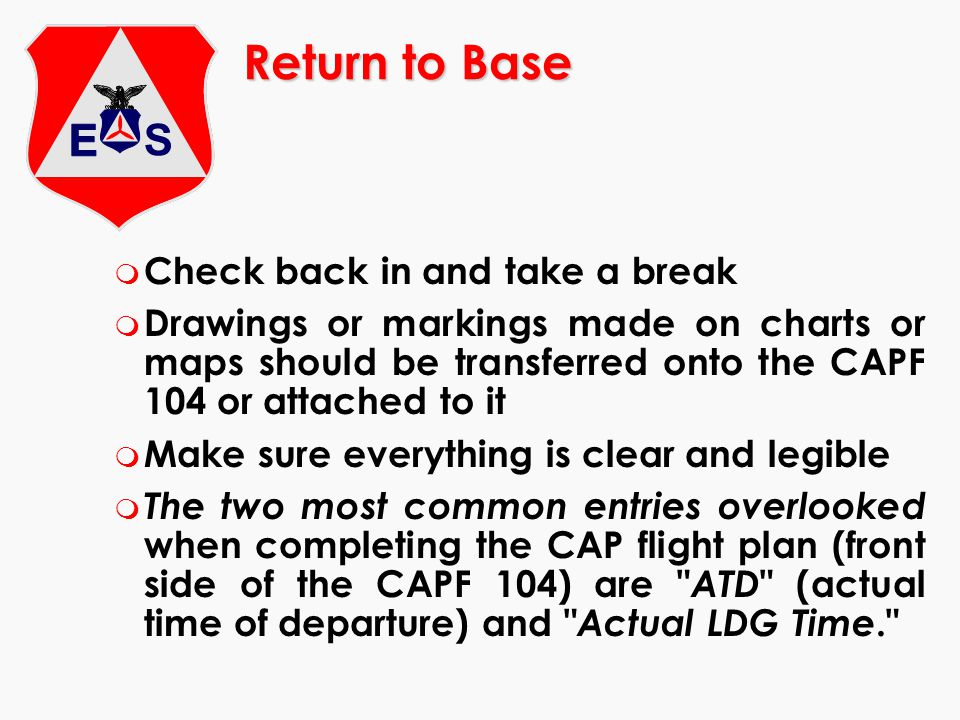 Return to Base m Check back in and take a break m Drawings or markings made on charts or maps should be transferred onto the CAPF 104 or attached to i