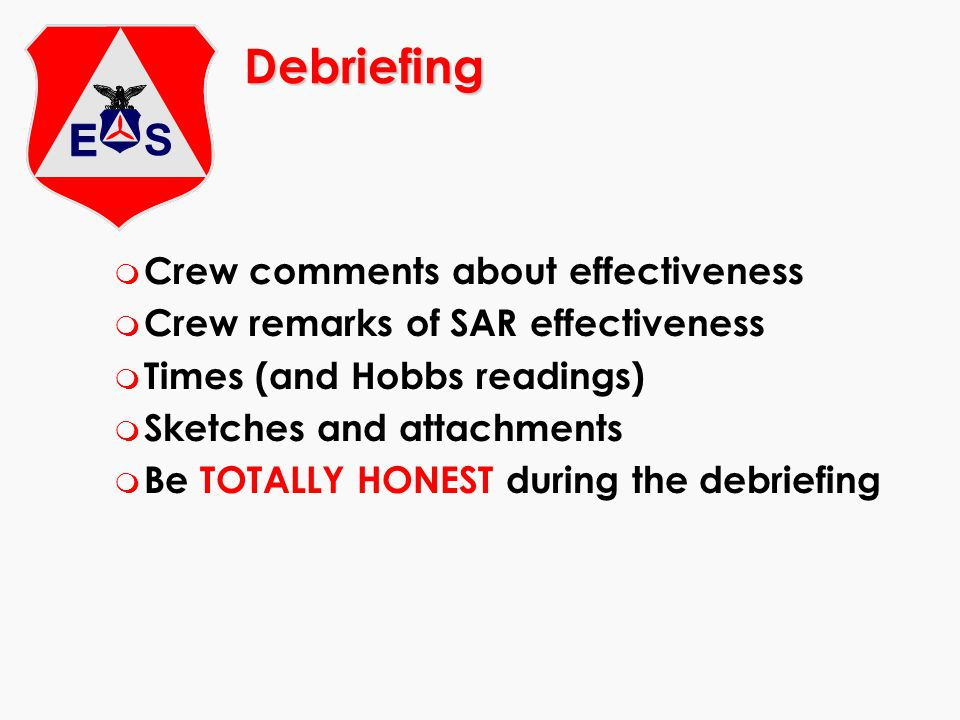 Debriefing m Crew comments about effectiveness m Crew remarks of SAR effectiveness m Times (and Hobbs readings) m Sketches and attachments m Be TOTALL