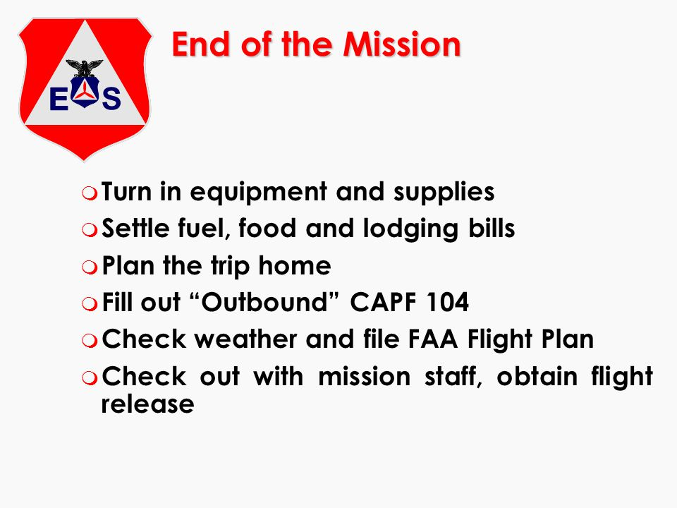 End of the Mission m Turn in equipment and supplies m Settle fuel, food and lodging bills m Plan the trip home m Fill out Outbound CAPF 104 m Check we