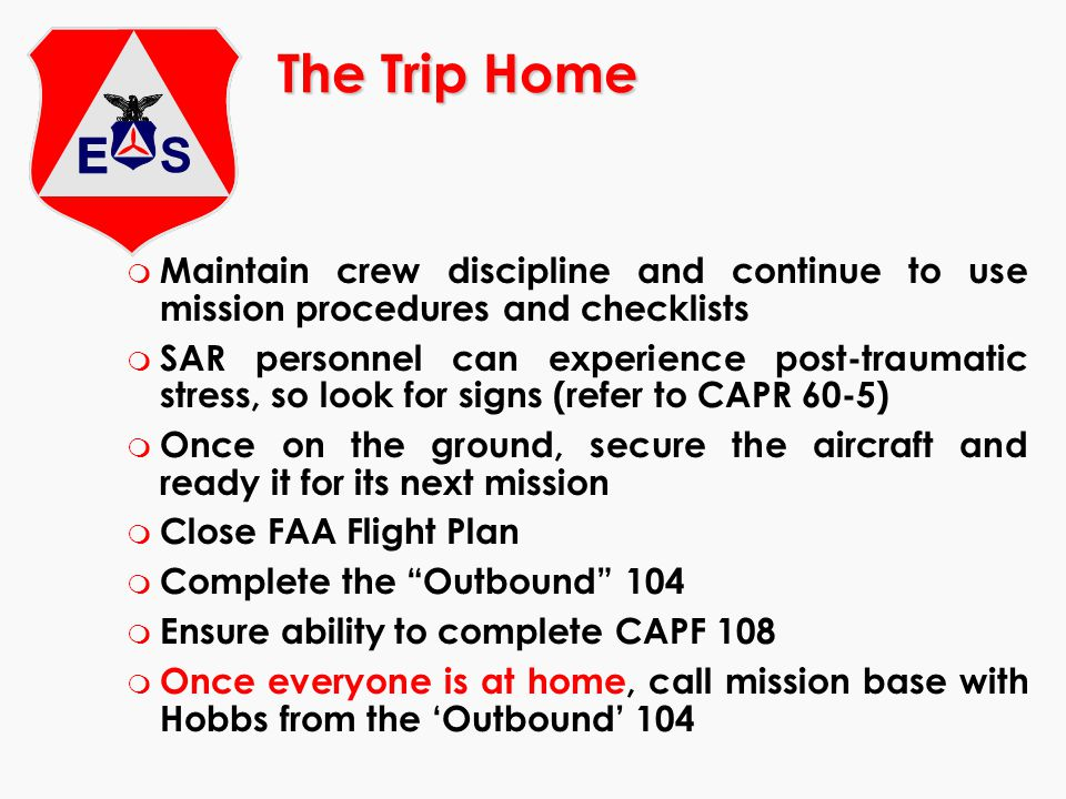 The Trip Home m Maintain crew discipline and continue to use mission procedures and checklists m SAR personnel can experience post-traumatic stress, s