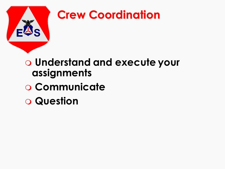 Crew Coordination m Understand and execute your assignments m Communicate m Question