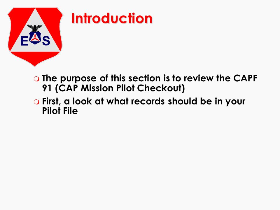 Introduction m The purpose of this section is to review the CAPF 91 (CAP Mission Pilot Checkout) m First, a look at what records should be in your Pil
