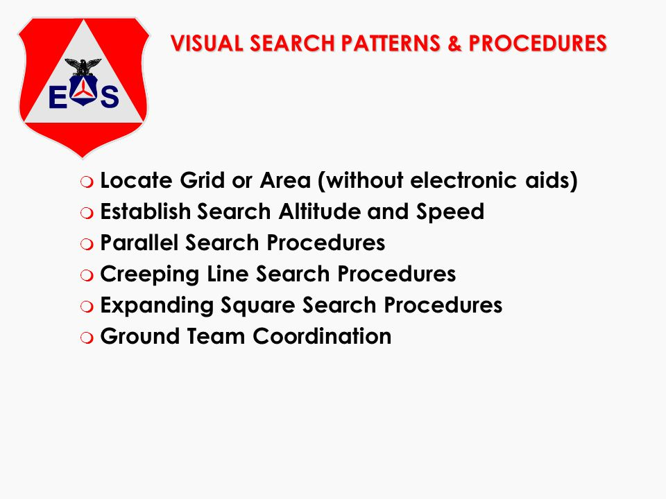 VISUAL SEARCH PATTERNS & PROCEDURES m Locate Grid or Area (without electronic aids) m Establish Search Altitude and Speed m Parallel Search Procedures