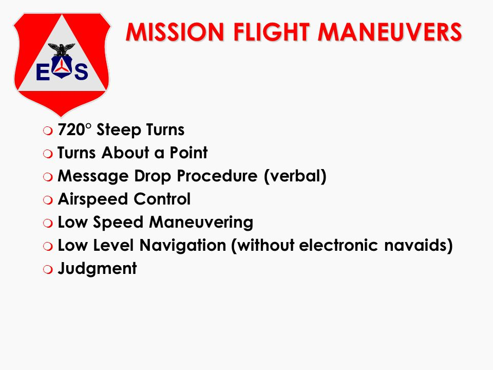 MISSION FLIGHT MANEUVERS m 720° Steep Turns m Turns About a Point m Message Drop Procedure (verbal) m Airspeed Control m Low Speed Maneuvering m Low L