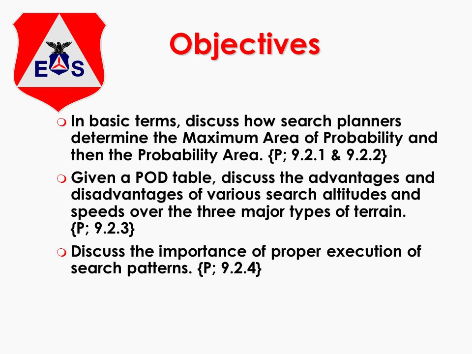m In basic terms, discuss how search planners determine the Maximum Area of Probability and then the Probability Area. {P; 9.2.1 & 9.2.2} m Given a PO